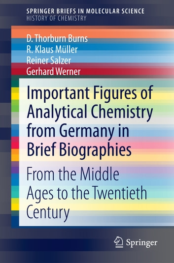 Important Figures of Analytical Chemistry from Germany in Brief Biographies - From the Middle Ages to the Twentieth Century ebook by Gerhard Werner,D. Thorburn Burns,R. Klaus Müller,Reiner Salzer