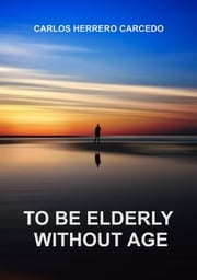 TO BE ELDERLY WITHOUT AGE ebook by CARLOS HERRERO CARCEDO