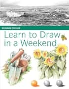 Learn to Draw in a Weekend ebook by Richard Taylor