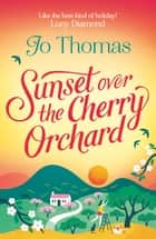 Sunset over the Cherry Orchard - The feel-good summer read that's like the best kind of holiday eBook by Jo Thomas