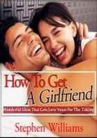 How To Get A Girlfriend: Wonderful Ideas That Gets Love Yours For The Taking ebook by Stephen Williams