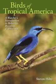 Birds of Tropical America - A Watcher's Introduction to Behavior, Breeding, and Diversity ebook by Steven Hilty,Mimi Hoppe  Wolf