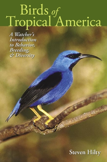 Birds of Tropical America - A Watcher's Introduction to Behavior, Breeding, and Diversity ebook by Steven Hilty