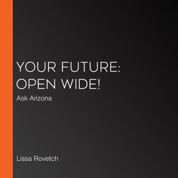 Your Future: Open Wide! - Ask Arizona audiobook by Lissa Rovetch