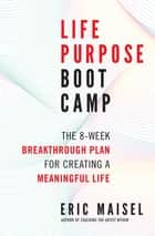 Life Purpose Boot Camp - The 8-Week Breakthrough Plan for Creating a Meaningful Life ebook by Eric Maisel