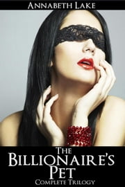 The Billionaire's Pet Complete Trilogy ebook by Annabeth Lake