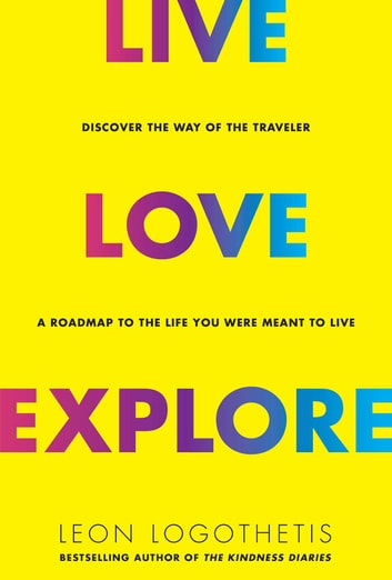 Live, Love, Explore - Discover the Way of the Traveler a Roadmap to the Life You Were Meant to Live ebook by Leon Logothetis