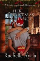 Her Christmas Chance - A Christmas Creek Romance, #2 ebook by Rachelle Ayala