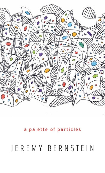 A Palette of Particles ebook by Jeremy Bernstein