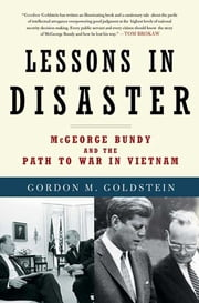 Lessons in Disaster - McGeorge Bundy and the Path to War in Vietnam ebook by Gordon M. Goldstein