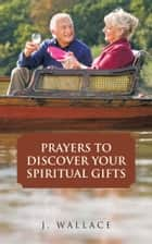 PRAYERS TO DISCOVER YOUR SPIRITUAL GIFTS ebook by J. WALLACE