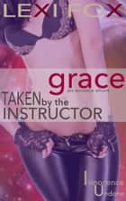 Taken by the Instructor: Grace (Innocence Undone) ebook by Lexi Fox