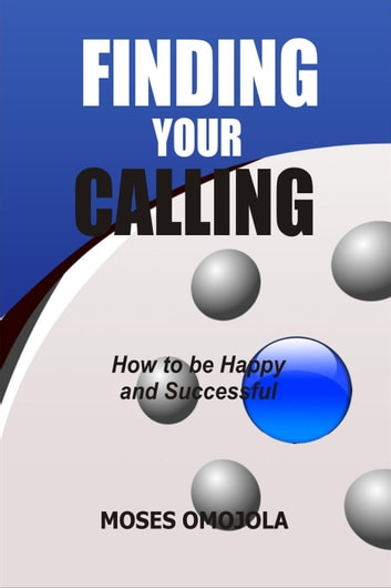 Finding Your Calling: How to be Happy and Successful ebook by Moses Omojola
