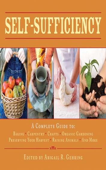 Self-Sufficiency - A Complete Guide to Baking, Carpentry, Crafts, Organic Gardening, Preserving Your Harvest, Raising Animals, and More! ebook by