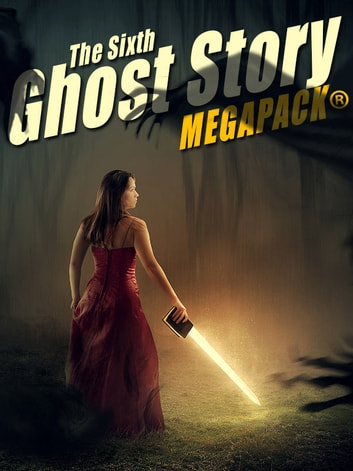 The Sixth Ghost Story MEGAPACK® - 25 Classic Ghost Stories ebook by A.T. Quiller-Couch,Mary Louisa Molesworth,Harriet Beecher Stowe,Richard Middleton,Amelia B. Edwards