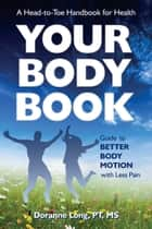 Your Body Book - Guide to Better Body Motion with Less Pain ebook by Doranne Long, PT, MS