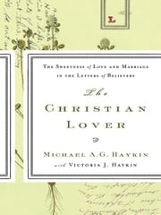 The Christian Lover: The Sweetness of Love and Marriage in the Letters of Believers ebook by Michael A.G. Haykin
