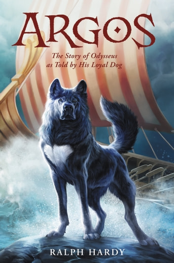 Argos - The Story of Odysseus as Told by His Loyal Dog ebook by Ralph Hardy