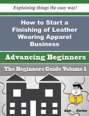 How to Start a Finishing of Leather Wearing Apparel Business (Beginners Guide) ebook by Larhonda Gannon,Sam Enrico