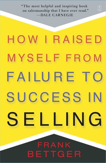 How I Raised Myself From Failure to Success in Selling ebook by Frank Bettger
