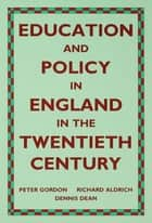 Education and Policy in England in the Twentieth Century ebook by Richard Aldrich, Dennis Dean, Peter Gordon