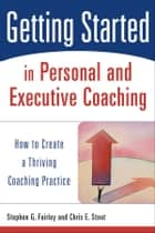 Getting Started in Personal and Executive Coaching ebook by Stephen G. Fairley,Chris E. Stout