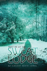 Meet Me At The Sweat Lodge ebook by Vincent Kevin Jones