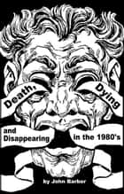 Death, Dying and Disappearing in the 1980's ebook by John Barber