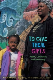To Give their Gifts: Health, Community, and Democracy ebook by Couto, Richard A.