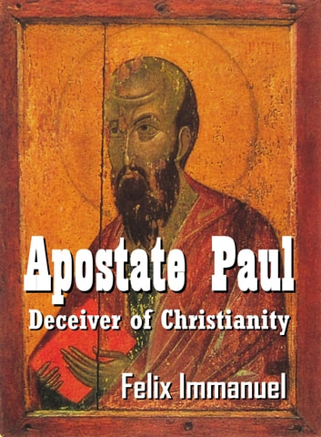 Apostate Paul: Deceiver of Christianity ebook by Felix Immanuel