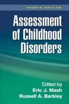 Assessment of Childhood Disorders, Fourth Edition ebook by Eric J. Mash, PhD,Russell A. Barkley, PhD, ABPP, ABCN