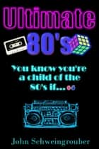 The Ultimate 80's ebook by John Schweingrouber