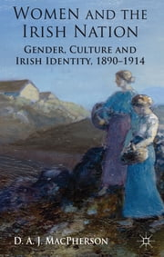 Women and the Irish Nation - Gender, Culture and Irish Identity, 1890-1914 ebook by Dr D. A. J. MacPherson