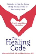 The Healing Code - 6 minutes to heal the source of your health, success or relationship issue ebook by Alex Loyd, Ben Johnson