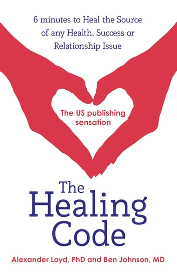 The Healing Code - 6 minutes to heal the source of your health, success or relationship issue ebook by Alex Loyd,Ben Johnson