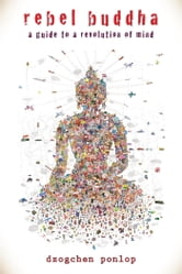 Rebel Buddha - On the Road to Freedom ebook by Dzogchen Ponlop