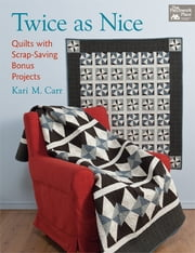 Twice as Nice - Quilts with Scrap-Saving Bonus Projects ebook by Kari M. Carr