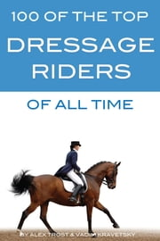 100 of the Top Dressage Riders of All Time ebook by alex trostanetskiy