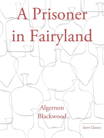 A Prisoner in Fairyland ebook by Algernon Blackwood