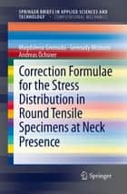 Correction Formulae for the Stress Distribution in Round Tensile Specimens at Neck Presence ebook by Magdalena Gromada, Gennady Mishuris, Andreas Öchsner