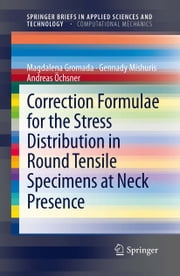 Correction Formulae for the Stress Distribution in Round Tensile Specimens at Neck Presence ebook by Magdalena Gromada,Gennady Mishuris,Andreas Öchsner