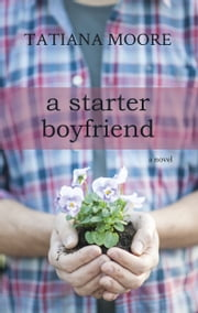 A Starter Boyfriend: A Novel ebook by Tatiana Moore