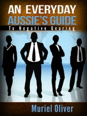 An Everyday Aussie's Guide to Negative Gearing ebook by Muriel Oliver