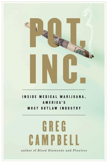Pot, Inc. - Inside Medical Marijuana, America's Most Outlaw Industry ebook by Greg Campbell