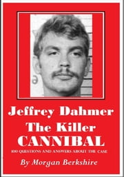 Jeffrey Dahmer, the Killer Cannibal: 100 Questions & Answers about the Case ebook by Morgan Berkshire