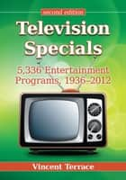 Television Specials - 5,336 Entertainment Programs, 1936–2012, 2d ed. ebook by Vincent Terrace