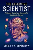 The Effective Scientist - A Handy Guide to a Successful Academic Career ebook by Corey J. A. Bradshaw, René Campbell