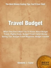 Travel Budget - What They Don't Want You To Know About Budget Travel, Flights Deals, Budget Travel Useful Money Saving Tips, Budget Travel Magazine, Budget Traveler ebook by Kimberly Taylor