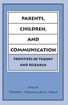 Parents, Children, and Communication ebook by Thomas J. Socha,Glen H. Stamp