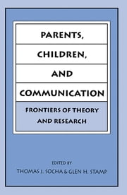 Parents, Children, and Communication - Frontiers of Theory and Research ebook by Thomas J. Socha,Glen H. Stamp
